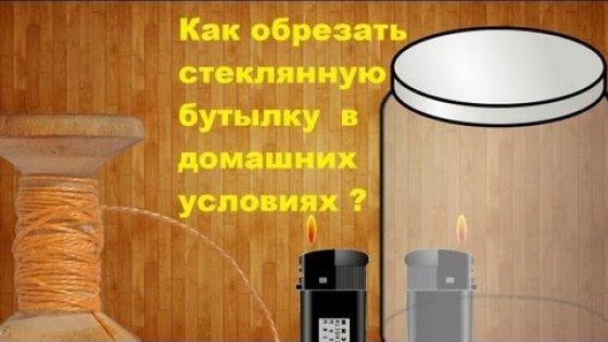 Как обрезать стеклянную бутылку, банку в домашних условиях без стеклореза